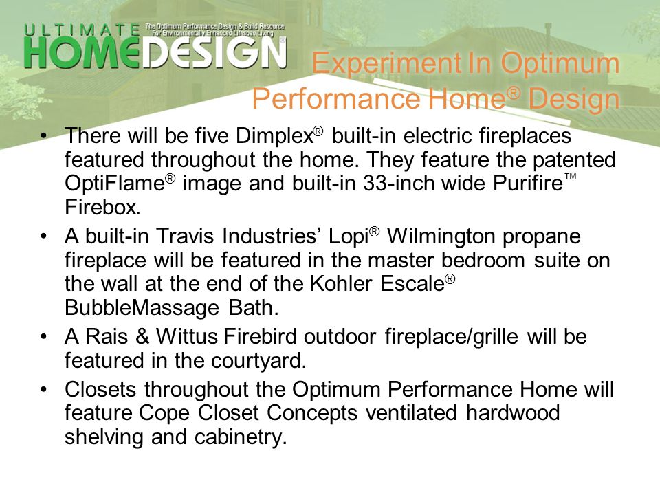 Experiment In Optimum Performance Home ® Design There will be five Dimplex ® built-in electric fireplaces featured throughout the home. They feature t