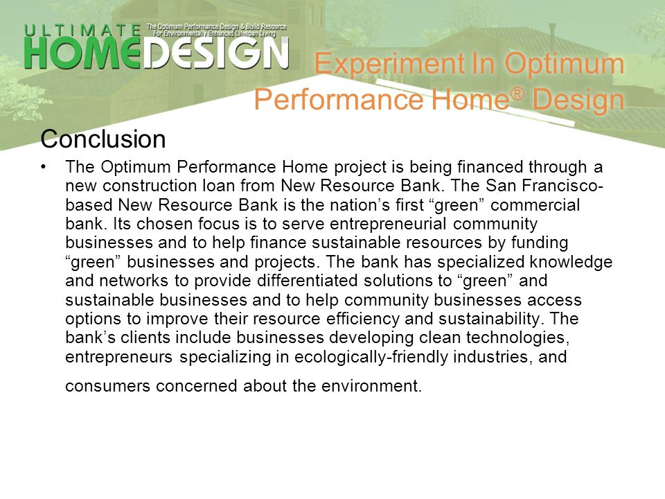 Experiment In Optimum Performance Home ® Design Conclusion The Optimum Performance Home project is being financed through a new construction loan from