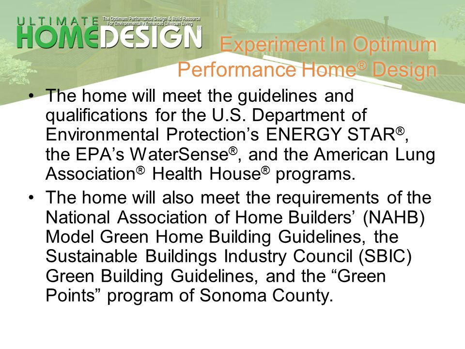 Experiment In Optimum Performance Home ® Design The home will meet the guidelines and qualifications for the U.S. Department of Environmental Protecti