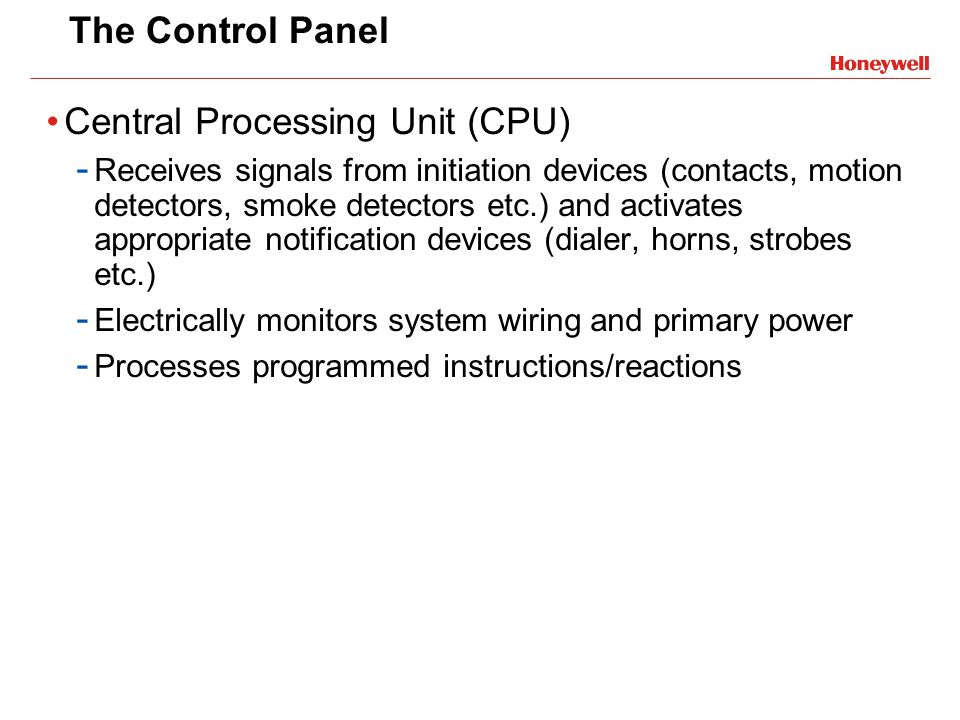The Control Panel Central Processing Unit (CPU) - Receives signals from initiation devices (contacts, motion detectors, smoke detectors etc.) and acti