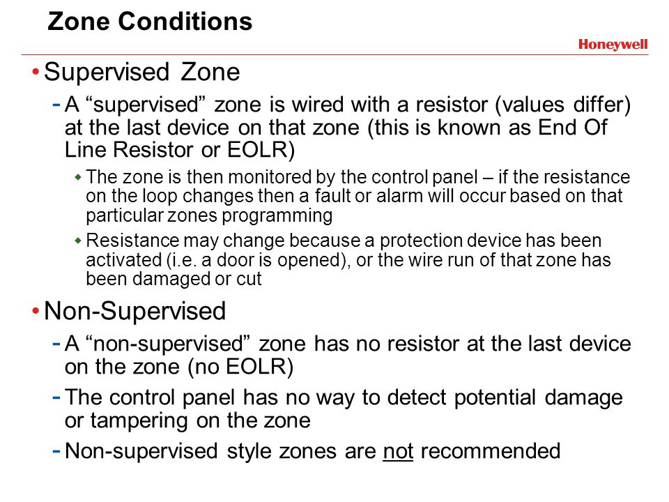 Zone Conditions Supervised Zone - A supervised zone is wired with a resistor (values differ) at the last device on that zone (this is known as End Of