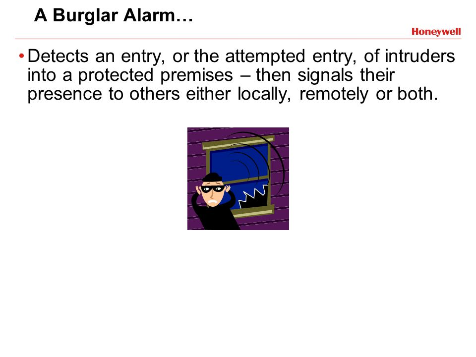 A Burglar Alarm… Detects an entry, or the attempted entry, of intruders into a protected premises – then signals their presence to others either local