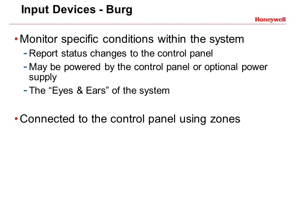 Input Devices - Burg Monitor specific conditions within the system - Report status changes to the control panel - May be powered by the control panel