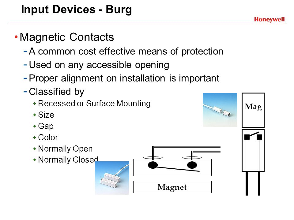 Input Devices - Burg Magnetic Contacts - A common cost effective means of protection - Used on any accessible opening - Proper alignment on installati