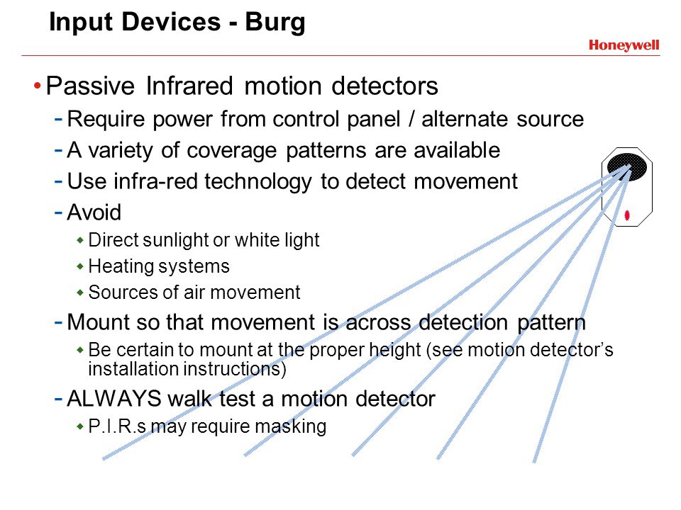 Input Devices - Burg Passive Infrared motion detectors - Require power from control panel / alternate source - A variety of coverage patterns are avai