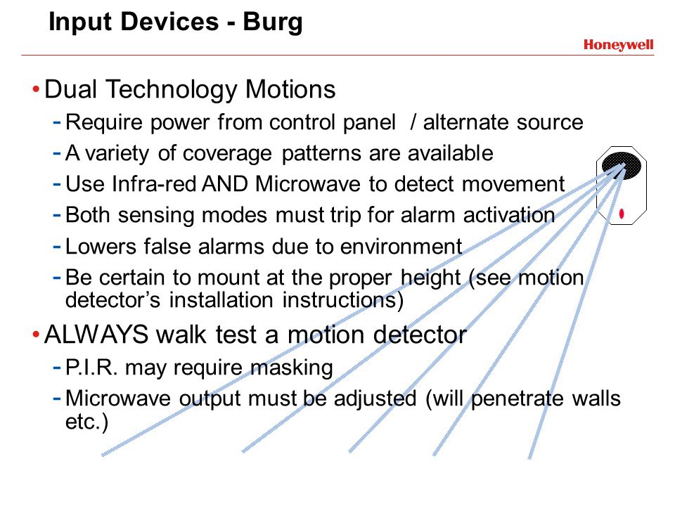 Input Devices - Burg Dual Technology Motions - Require power from control panel / alternate source - A variety of coverage patterns are available - Us
