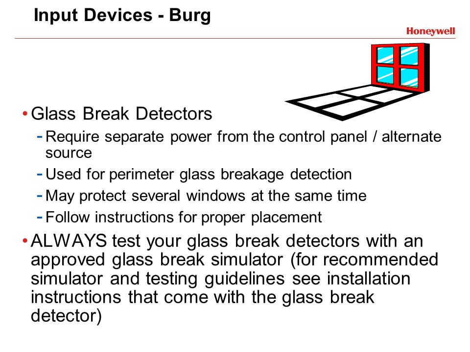 Input Devices - Burg Glass Break Detectors - Require separate power from the control panel / alternate source - Used for perimeter glass breakage dete