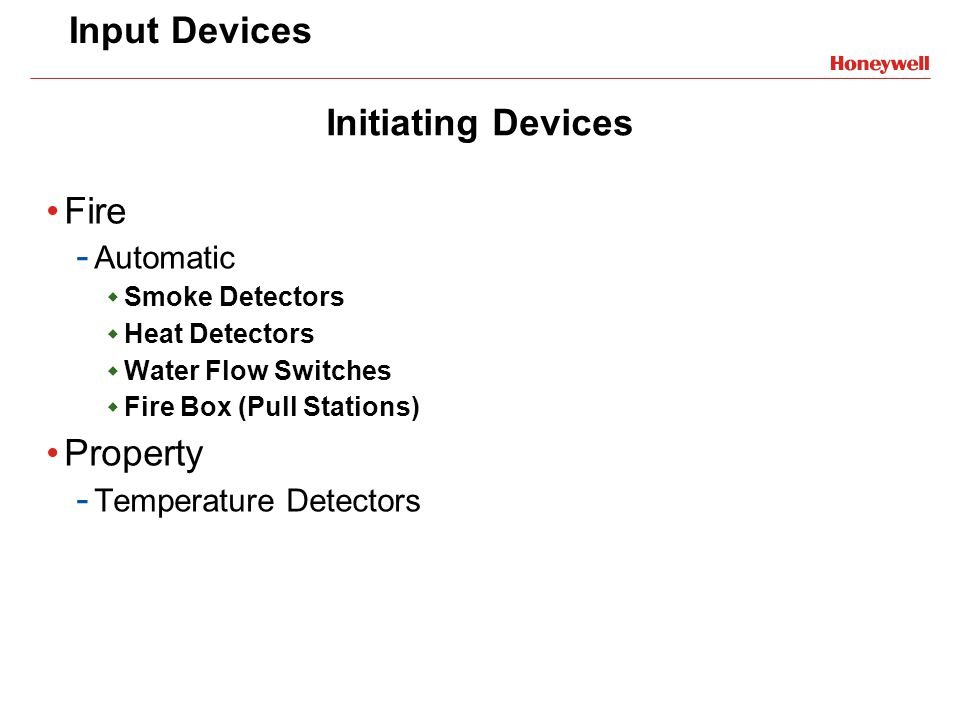 Input Devices Fire - Automatic Smoke Detectors Heat Detectors Water Flow Switches Fire Box (Pull Stations) Property - Temperature Detectors Initiating