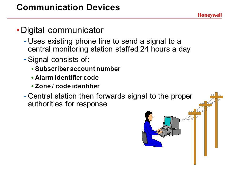 Communication Devices Digital communicator - Uses existing phone line to send a signal to a central monitoring station staffed 24 hours a day - Signal