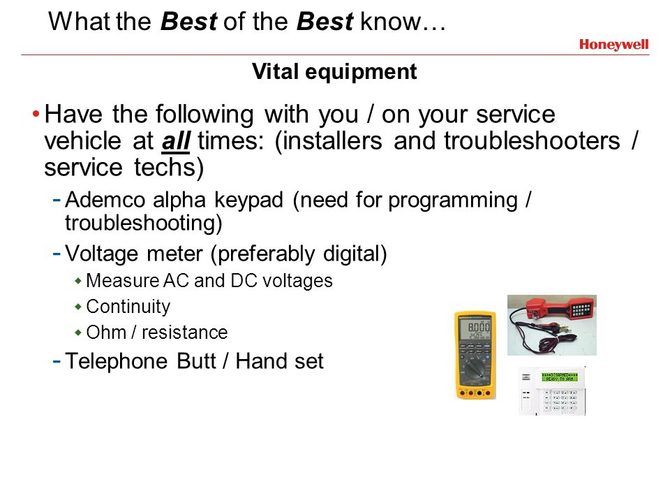 What the Best of the Best know… Have the following with you / on your service vehicle at all times: (installers and troubleshooters / service techs) -