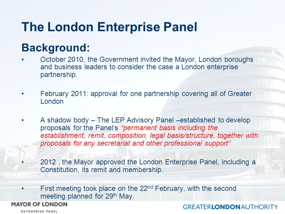 The London Enterprise Panel Background: October 2010, the Government invited the Mayor, London boroughs and business leaders to consider the case a London enterprise partnership.