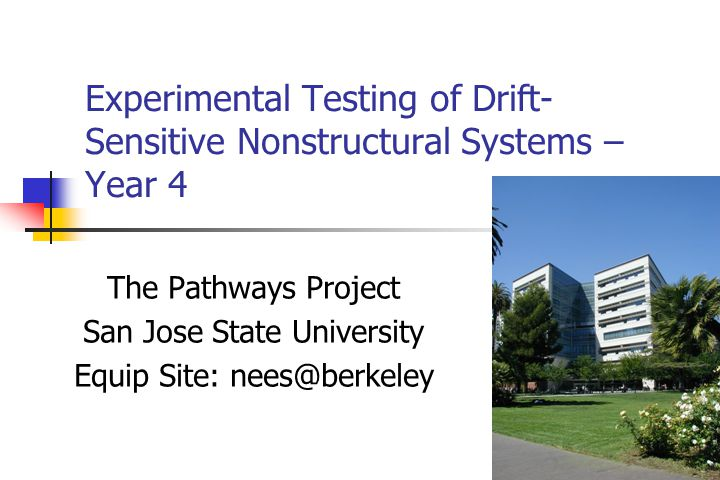 Experimental Testing of Drift- Sensitive Nonstructural Systems – Year 4 The Pathways Project San Jose State University Equip Site: nees@berkeley