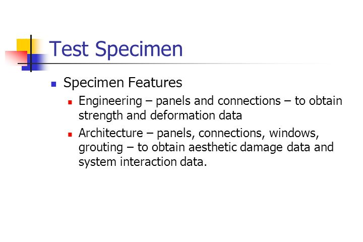 Test Specimen Specimen Features Engineering – panels and connections – to obtain strength and deformation data Architecture – panels, connections, windows, grouting – to obtain aesthetic damage data and system interaction data.