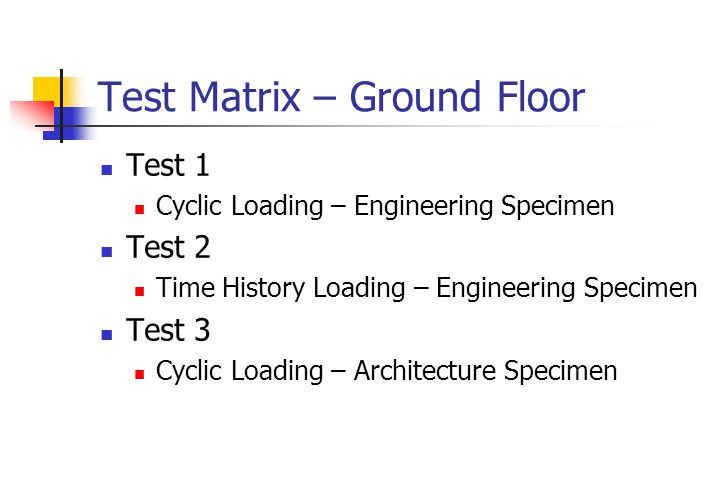 Test Matrix – Ground Floor Test 1 Cyclic Loading – Engineering Specimen Test 2 Time History Loading – Engineering Specimen Test 3 Cyclic Loading – Architecture Specimen