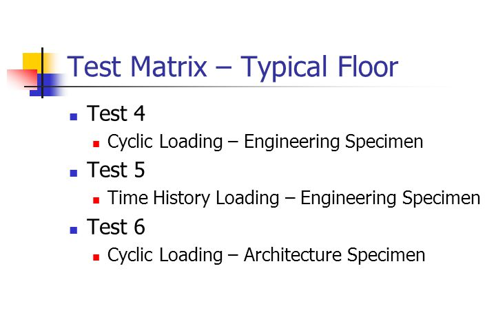 Test Matrix – Typical Floor Test 4 Cyclic Loading – Engineering Specimen Test 5 Time History Loading – Engineering Specimen Test 6 Cyclic Loading – Architecture Specimen