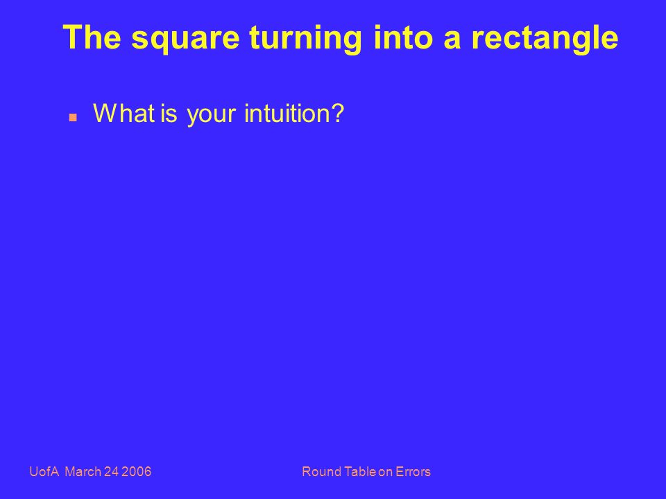 UofA March 24 2006Round Table on Errors The square turning into a rectangle n What is your intuition