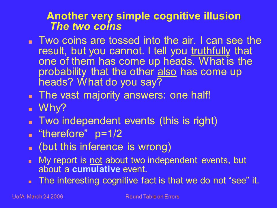 UofA March 24 2006Round Table on Errors Another very simple cognitive illusion The two coins n Two coins are tossed into the air.