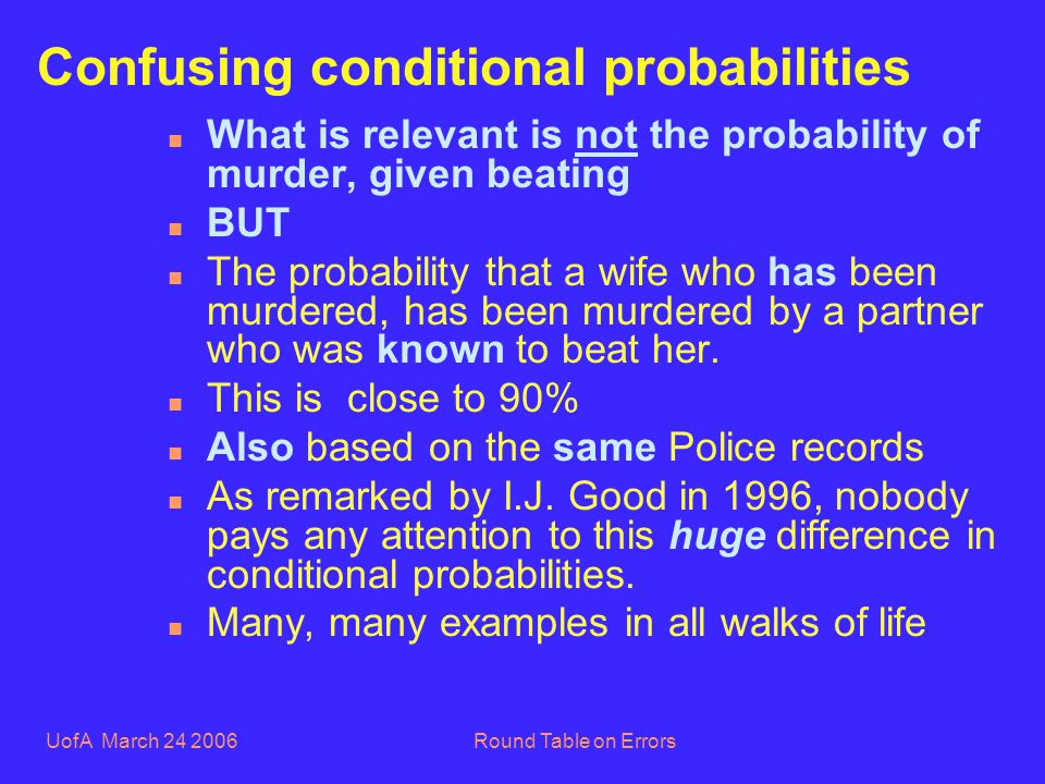 UofA March 24 2006Round Table on Errors Confusing conditional probabilities n What is relevant is not the probability of murder, given beating n BUT n The probability that a wife who has been murdered, has been murdered by a partner who was known to beat her.
