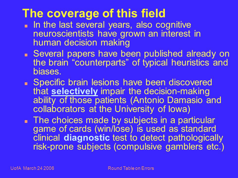 UofA March 24 2006Round Table on Errors The coverage of this field n In the last several years, also cognitive neuroscientists have grown an interest in human decision making n Several papers have been published already on the brain counterparts of typical heuristics and biases.