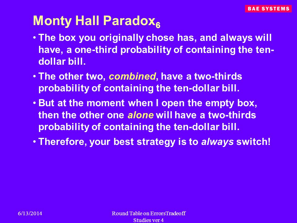 6/13/2014Round Table on ErrorsTradeoff Studies ver 4 Monty Hall Paradox 6 The box you originally chose has, and always will have, a one-third probability of containing the ten- dollar bill.