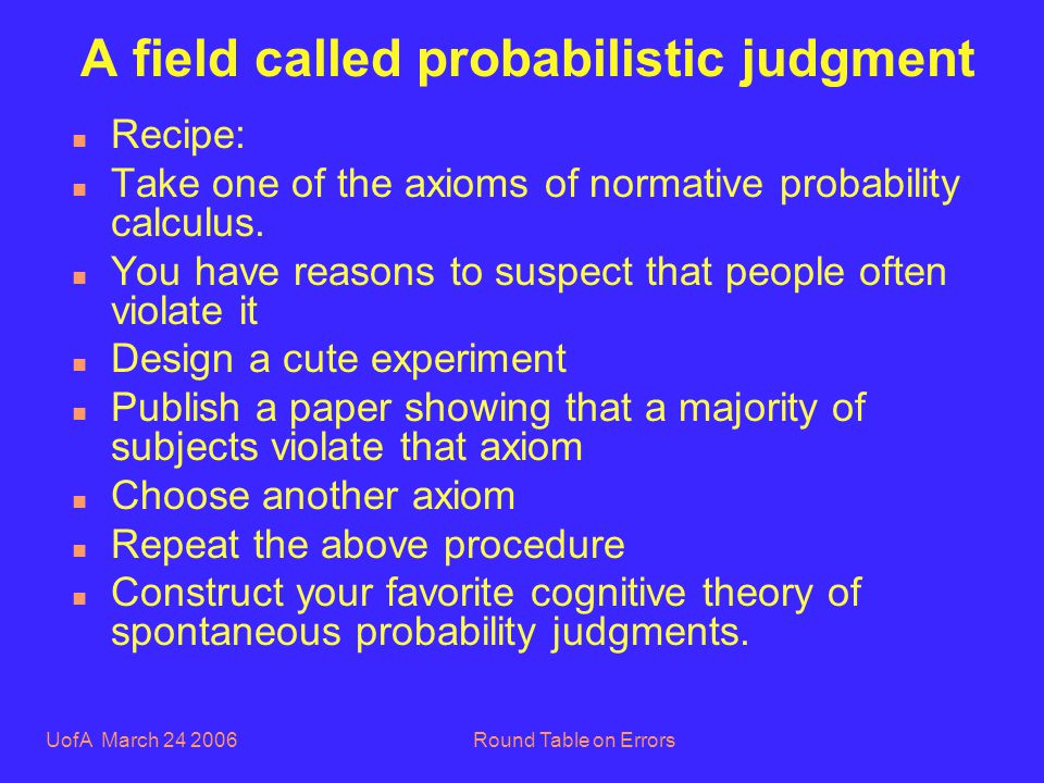 UofA March 24 2006Round Table on Errors A field called probabilistic judgment n Recipe: n Take one of the axioms of normative probability calculus.