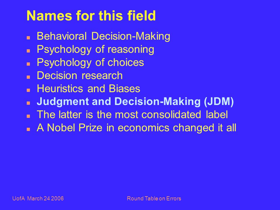 UofA March 24 2006Round Table on Errors Names for this field n Behavioral Decision-Making n Psychology of reasoning n Psychology of choices n Decision research n Heuristics and Biases n Judgment and Decision-Making (JDM) n The latter is the most consolidated label n A Nobel Prize in economics changed it all