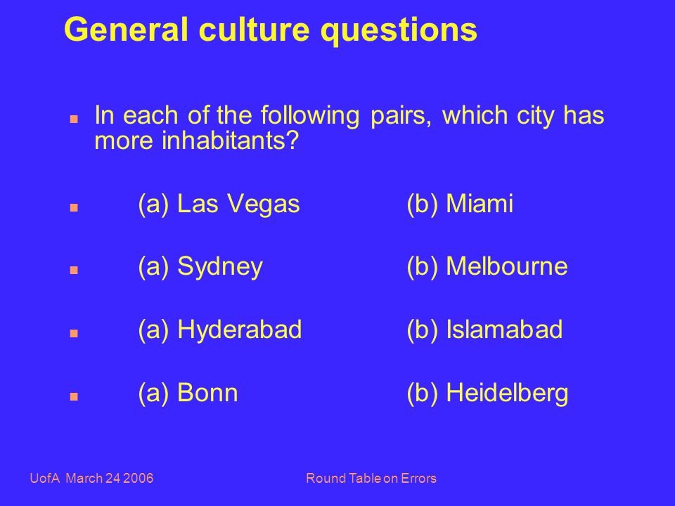 UofA March 24 2006Round Table on Errors General culture questions n In each of the following pairs, which city has more inhabitants.