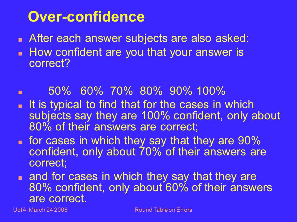 UofA March 24 2006Round Table on Errors Over-confidence n After each answer subjects are also asked: n How confident are you that your answer is correct.
