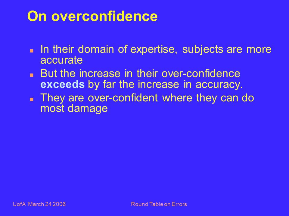 UofA March 24 2006Round Table on Errors On overconfidence n In their domain of expertise, subjects are more accurate n But the increase in their over-confidence exceeds by far the increase in accuracy.