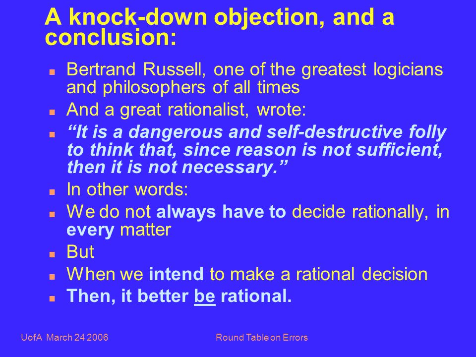 UofA March 24 2006Round Table on Errors A knock-down objection, and a conclusion: n Bertrand Russell, one of the greatest logicians and philosophers of all times n And a great rationalist, wrote: n It is a dangerous and self-destructive folly to think that, since reason is not sufficient, then it is not necessary.