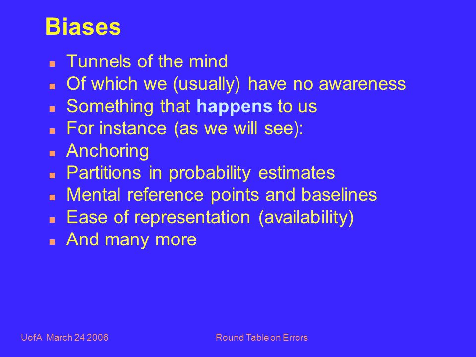 UofA March 24 2006Round Table on Errors Biases n Tunnels of the mind n Of which we (usually) have no awareness n Something that happens to us n For instance (as we will see): n Anchoring n Partitions in probability estimates n Mental reference points and baselines n Ease of representation (availability) n And many more