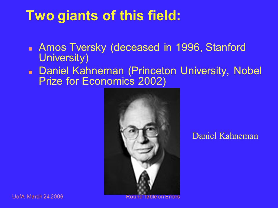 UofA March 24 2006Round Table on Errors Two giants of this field: n Amos Tversky (deceased in 1996, Stanford University) n Daniel Kahneman (Princeton University, Nobel Prize for Economics 2002) Daniel Kahneman