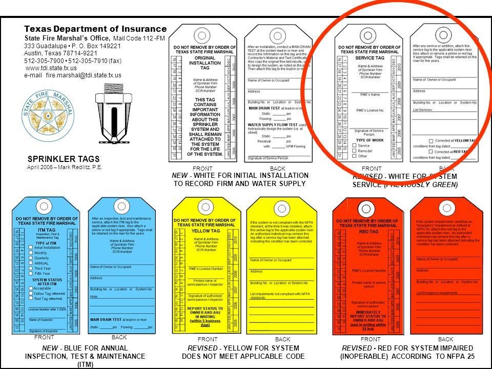 NEW - BLUE FOR ANNUAL INSPECTION, TEST & MAINTENANCE (ITM) REVISED - YELLOW FOR SYSTEM DOES NOT MEET APPLICABLE CODE REVISED - RED FOR SYSTEM IMPAIRED (INOPERABLE) ACCORDING TO NFPA 25 FRONT BACK NEW - WHITE FOR INITIAL INSTALLATION TO RECORD FIRM AND WATER SUPPLY REVISED - WHITE FOR SYSTEM SERVICE (PREVIOUSLY GREEN) Texas Department of Insurance State Fire Marshals Office, Mail Code 112 -FM 333 Guadalupe P.