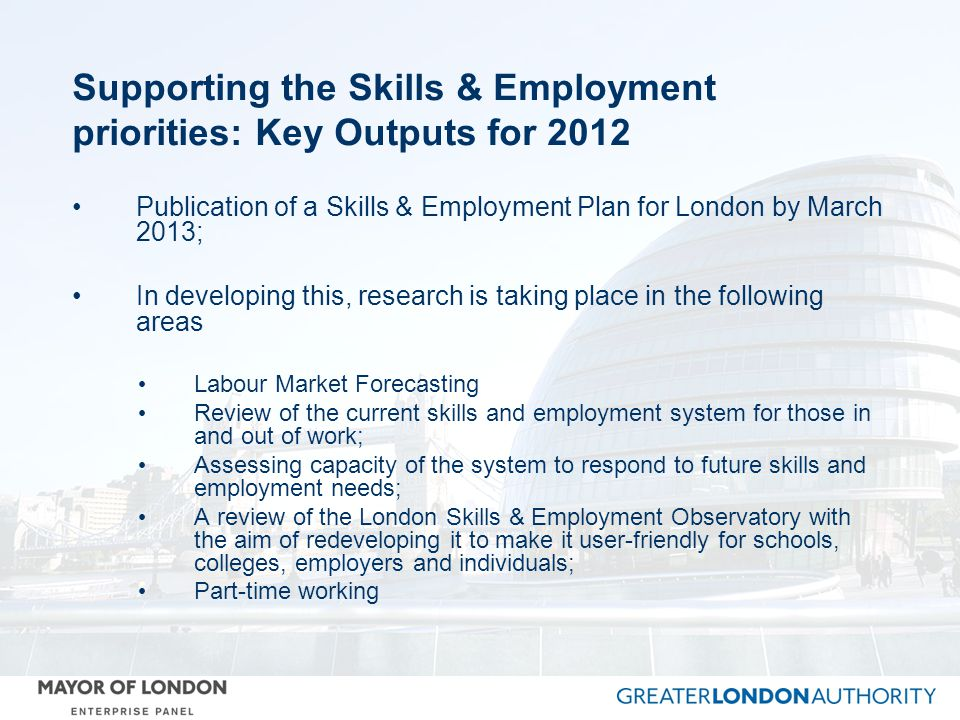 Supporting the Skills & Employment priorities: Key Outputs for 2012 Publication of a Skills & Employment Plan for London by March 2013; In developing