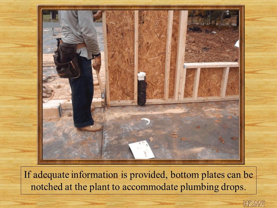 If adequate information is provided, bottom plates can be notched at the plant to accommodate plumbing drops.
