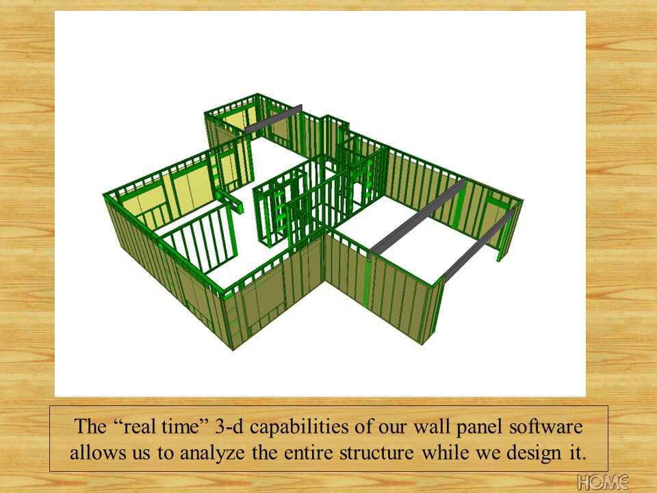 The real time 3-d capabilities of our wall panel software allows us to analyze the entire structure while we design it.