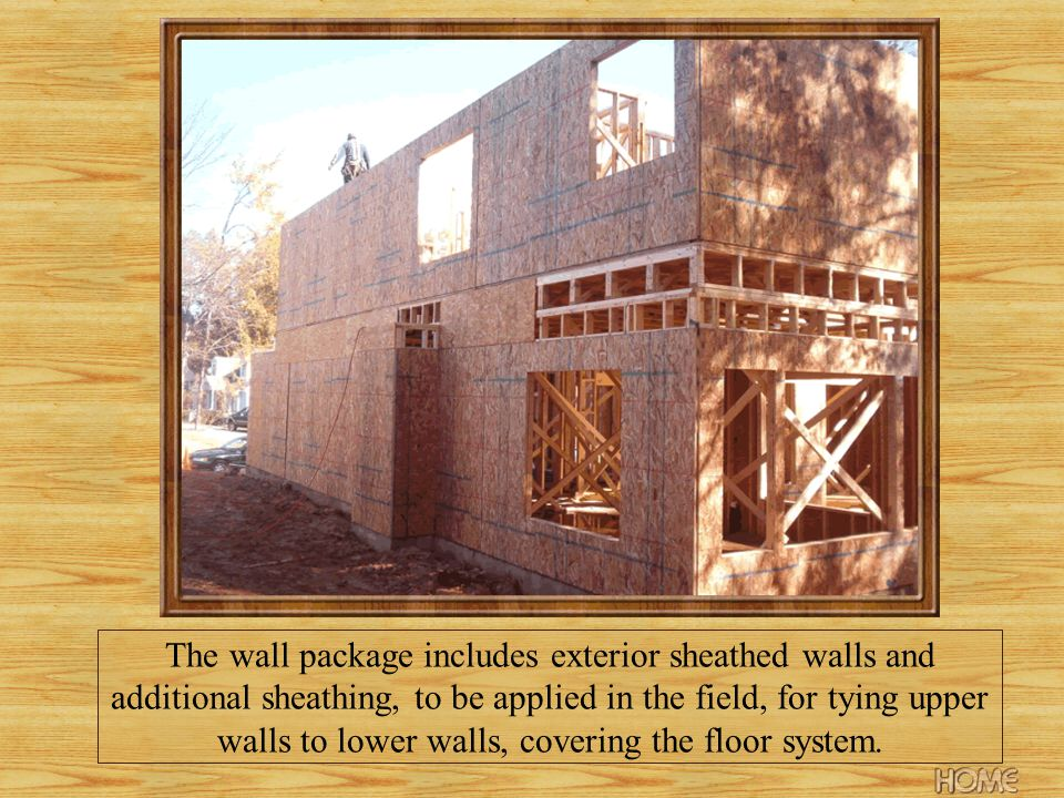 The wall package includes exterior sheathed walls and additional sheathing, to be applied in the field, for tying upper walls to lower walls, covering the floor system.