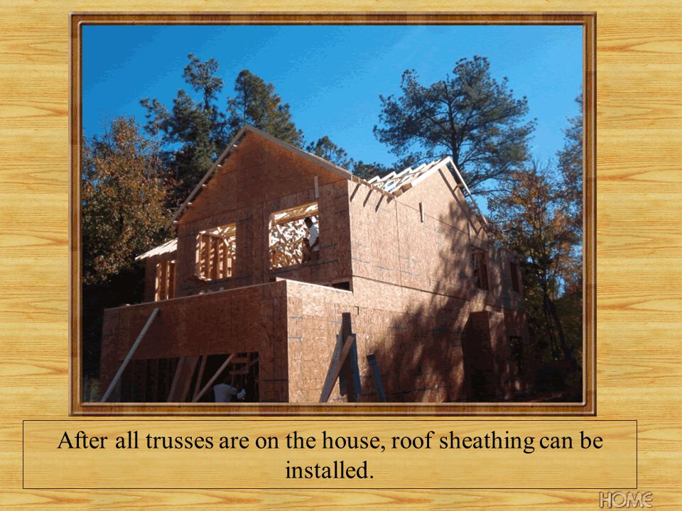 After all trusses are on the house, roof sheathing can be installed.