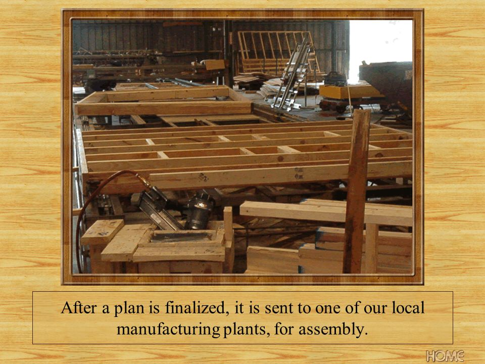 After a plan is finalized, it is sent to one of our local manufacturing plants, for assembly.