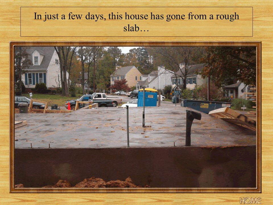 In just a few days, this house has gone from a rough slab…