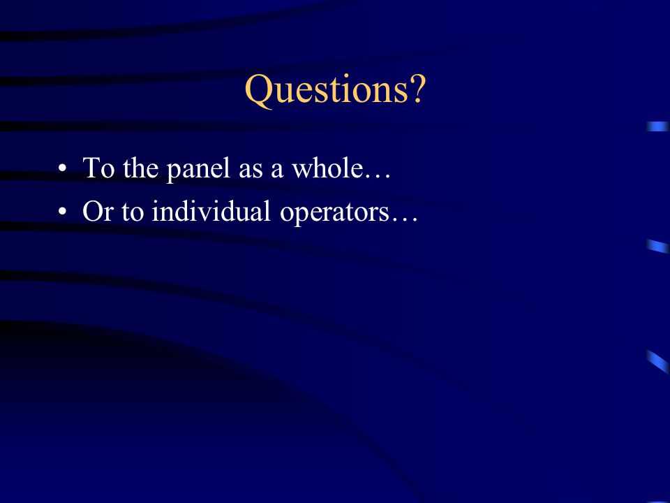 Questions To the panel as a whole… Or to individual operators…