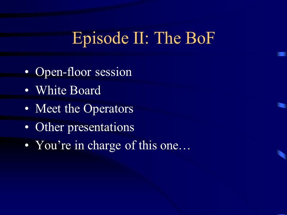 Episode II: The BoF Open-floor session White Board Meet the Operators Other presentations Youre in charge of this one…
