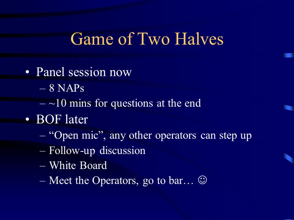 Game of Two Halves Panel session now –8 NAPs –~10 mins for questions at the end BOF later –Open mic, any other operators can step up –Follow-up discussion –White Board –Meet the Operators, go to bar…