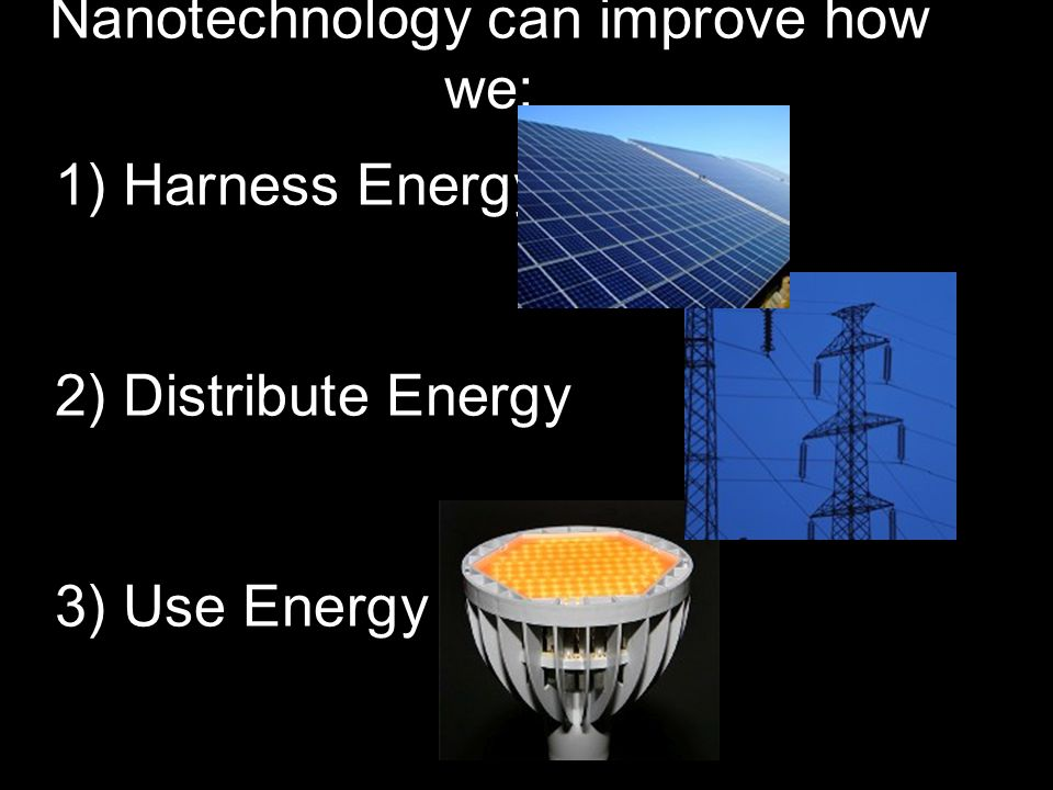 1) Harness Energy 2) Distribute Energy 3) Use Energy Nanotechnology can improve how we:
