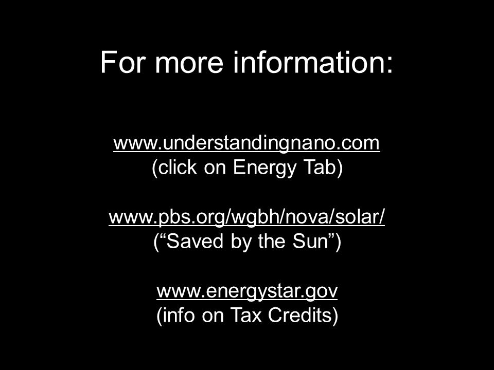 For more information: www.understandingnano.com (click on Energy Tab) www.pbs.org/wgbh/nova/solar/ (Saved by the Sun) www.energystar.gov (info on Tax Credits)