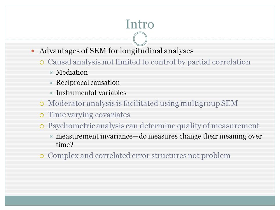 Intro Advantages of SEM for longitudinal analyses Causal analysis not limited to control by partial correlation Mediation Reciprocal causation Instrumental variables Moderator analysis is facilitated using multigroup SEM Time varying covariates Psychometric analysis can determine quality of measurement measurement invariancedo measures change their meaning over time.