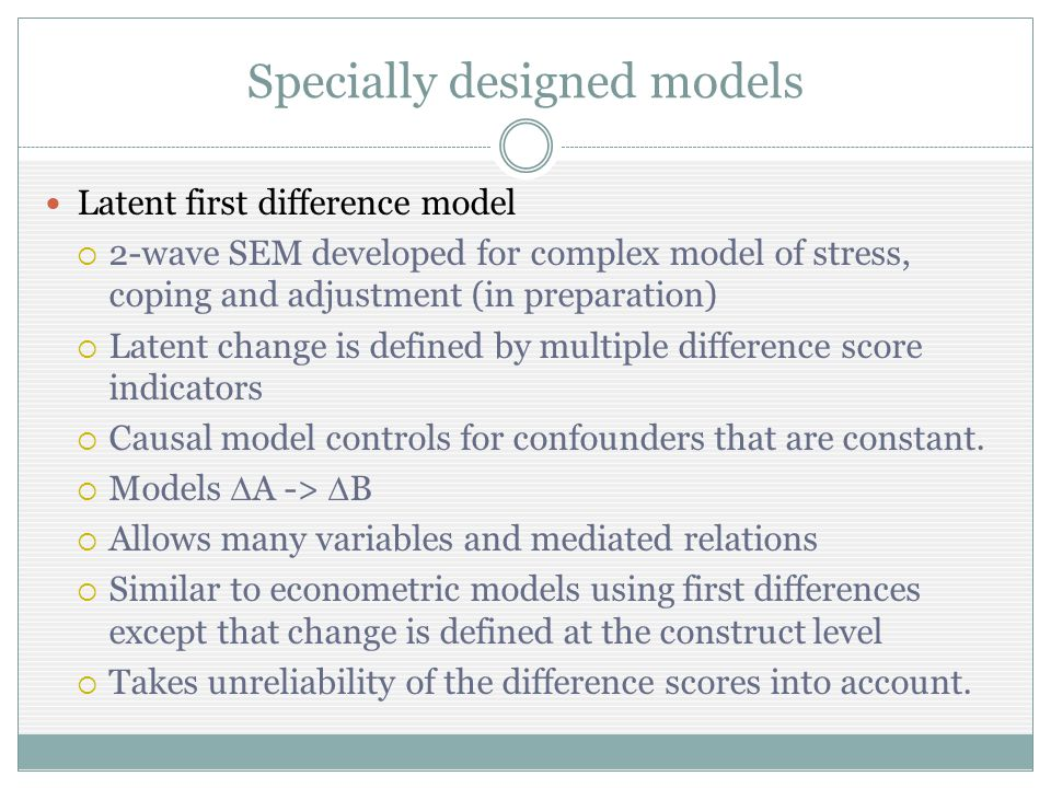 Latent first difference model 2-wave SEM developed for complex model of stress, coping and adjustment (in preparation) Latent change is defined by multiple difference score indicators Causal model controls for confounders that are constant.