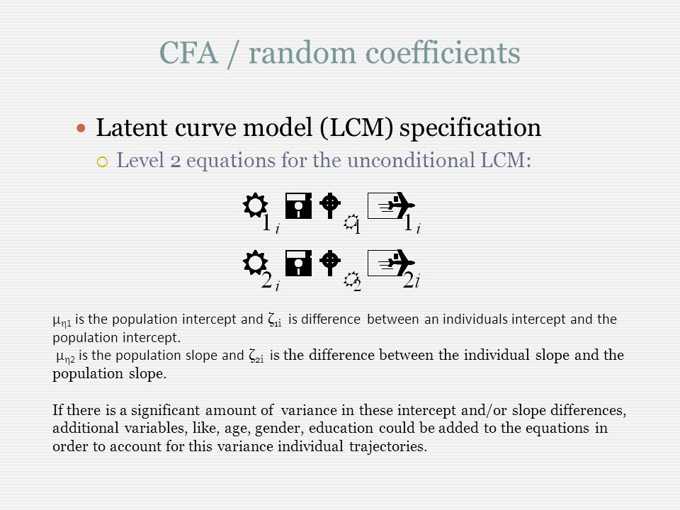 CFA / random coefficients Latent curve model (LCM) specification Level 2 equations for the unconditional LCM: μ 1 is the population intercept and ζ 1i is difference between an individuals intercept and the population intercept.