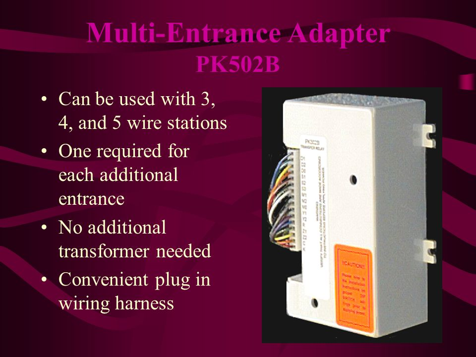 Can be used with 3, 4, and 5 wire stations One required for each additional entrance No additional transformer needed Convenient plug in wiring harness Multi-Entrance Adapter PK502B