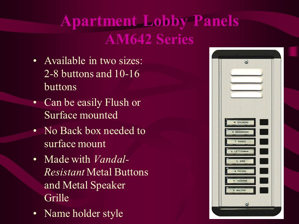 Available in two sizes: 2-8 buttons and buttons Can be easily Flush or Surface mounted No Back box needed to surface mount Made with Vandal- Resistant Metal Buttons and Metal Speaker Grille Name holder style Apartment Lobby Panels AM642 Series